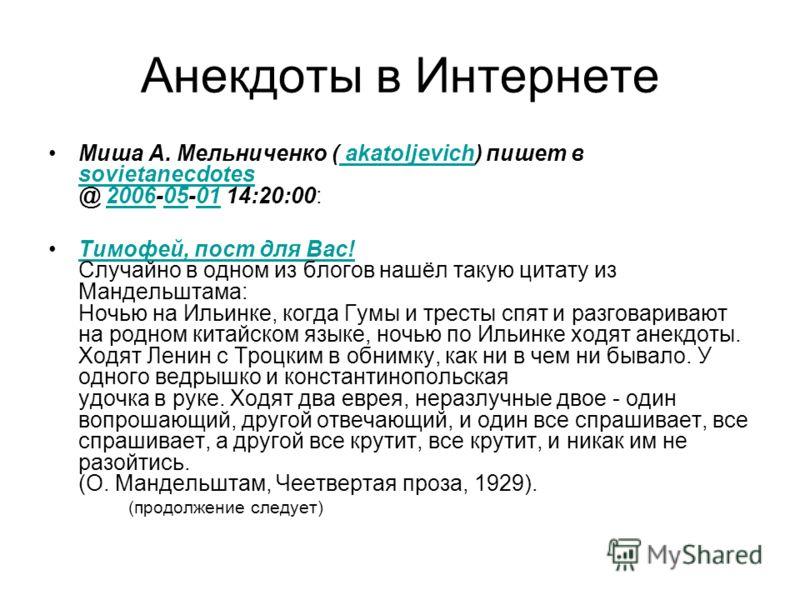 Анекдоты в Интернете Миша А. Мельниченко ( akatoljevich) пишет в sovietanecdotes @ 2006-05-01 14:20:00: akatoljevich sovietanecdotes20060501 Тимофей, пост для Вас! Случайно в одном из блогов нашёл такую цитату из Мандельштама: Ночью на Ильинке, когда