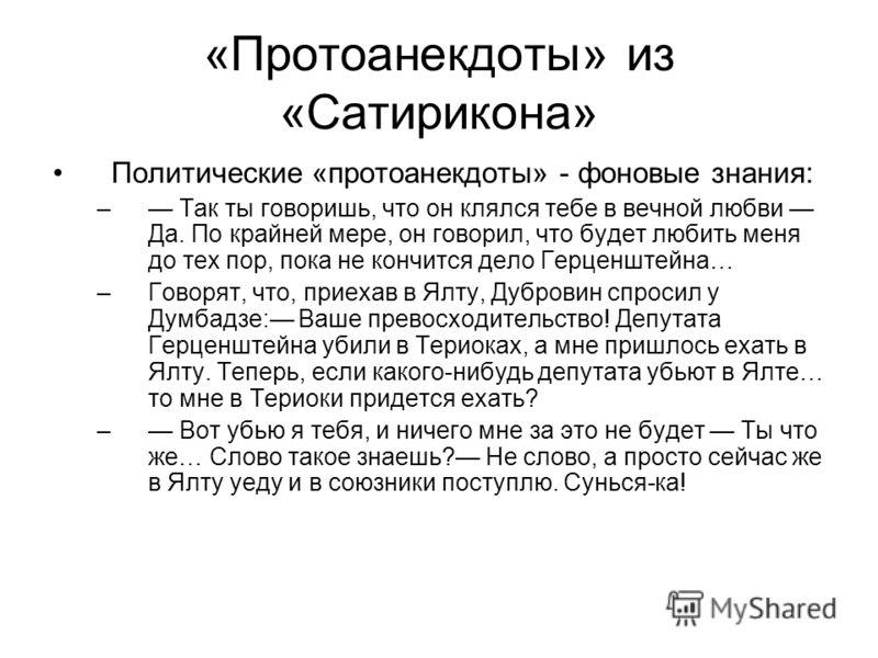 «Протоанекдоты» из «Сатирикона» Политические «протоанекдоты» - фоновые знания: – Так ты говоришь, что он клялся тебе в вечной любви Да. По крайней мере, он говорил, что будет любить меня до тех пор, пока не кончится дело Герценштейна… –Говорят, что,