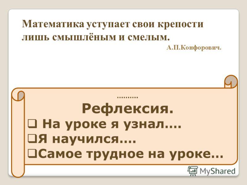 Математика уступает свои крепости лишь смышлёным и смелым. А.П.Конфорович. ………. Рефлексия. На уроке я узнал…. Я научился…. Самое трудное на уроке…