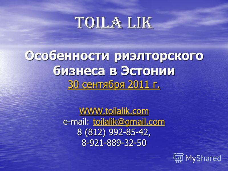 TOILA LIK Особенности риэлторского бизнеса в Эстонии 30 сентября 2011 г. WWW.toilalik.com e-mail: toilalik@gmail.com 8 (812) 992-85-42, 8-921-889-32-50 30 сентября 2011 г. WWW.toilalik.comtoilalik@gmail.com 30 сентября 2011 г. WWW.toilalik.comtoilali