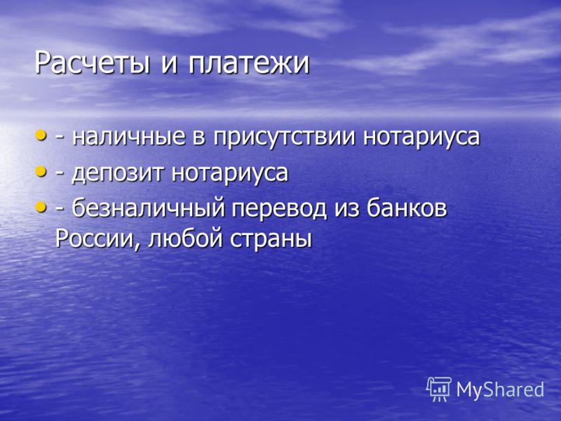 Расчеты и платежи - наличные в присутствии нотариуса - наличные в присутствии нотариуса - депозит нотариуса - депозит нотариуса - безналичный перевод из банков России, любой страны - безналичный перевод из банков России, любой страны