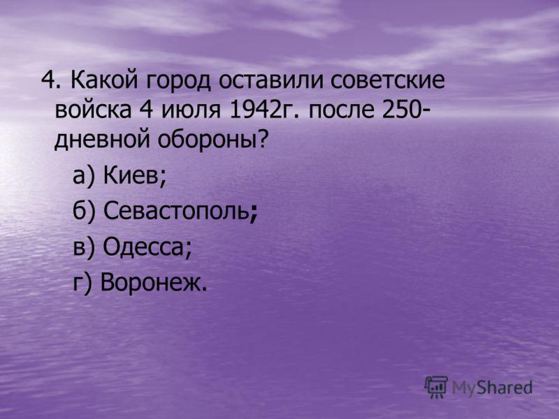 4. Какой город оставили советские войска 4 июля 1942г. после 250- дневной обороны? а) Киев; б) Севастополь; в) Одесса; г) Воронеж.