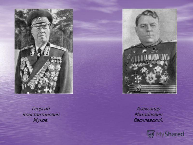 Георгий Константинович Жуков. Александр Михайлович Василевский.