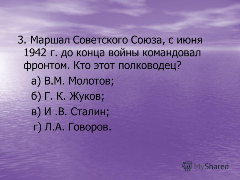 3. Маршал Советского Союза, с июня 1942 г. до конца войны командовал фронтом. Кто этот полководец? а) В.М. Молотов; б) Г. К. Жуков; в) И.В. Сталин; г) Л.А. Говоров.