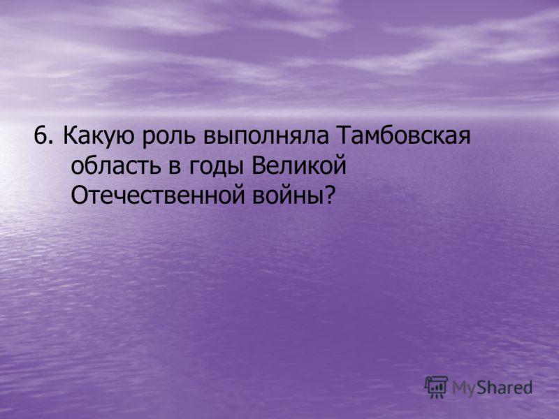 6. Какую роль выполняла Тамбовская область в годы Великой Отечественной войны?