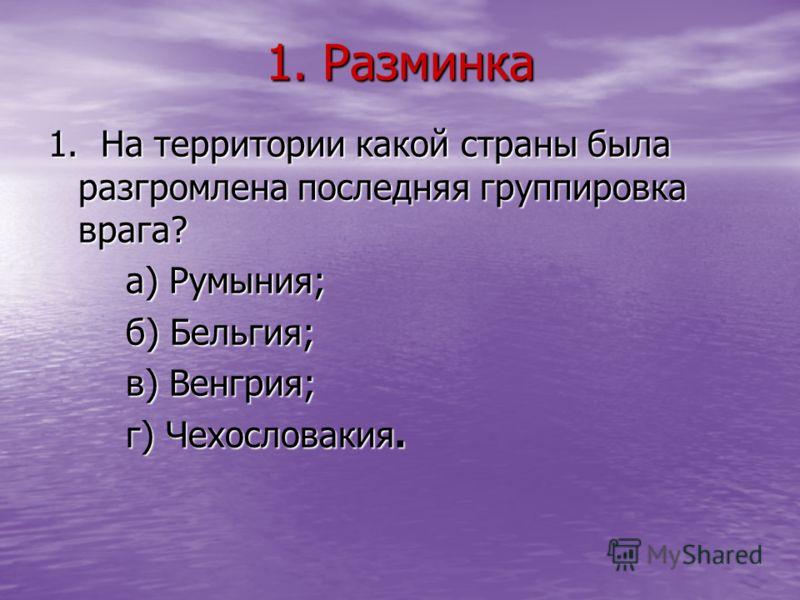 1. Разминка 1. На территории какой страны была разгромлена последняя группировка врага? а) Румыния; а) Румыния; б) Бельгия; б) Бельгия; в) Венгрия; в) Венгрия; г) Чехословакия. г) Чехословакия.