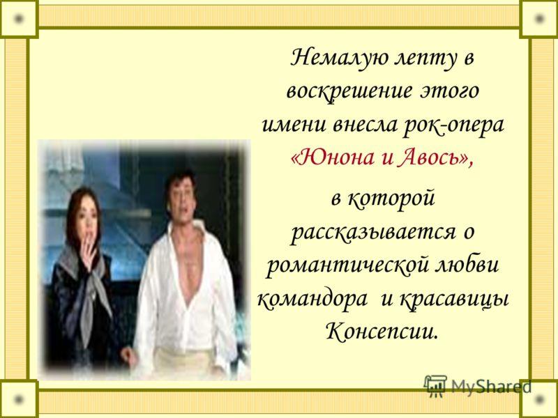 Немалую лепту в воскрешение этого имени внесла рок-опера «Юнона и Авось», в которой рассказывается о романтической любви командора и красавицы Консепсии.