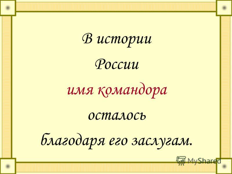 В истории России имя командора осталось благодаря его заслугам.