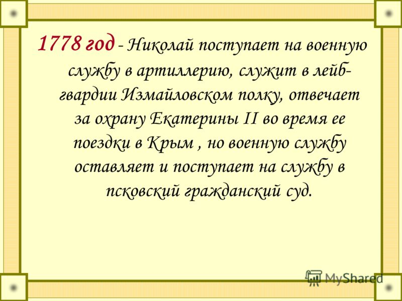 1778 год - Николай поступает на военную службу в артиллерию, служит в лейб- гвардии Измайловском полку, отвечает за охрану Екатерины II во время ее поездки в Крым, но военную службу оставляет и поступает на службу в псковский гражданский суд.