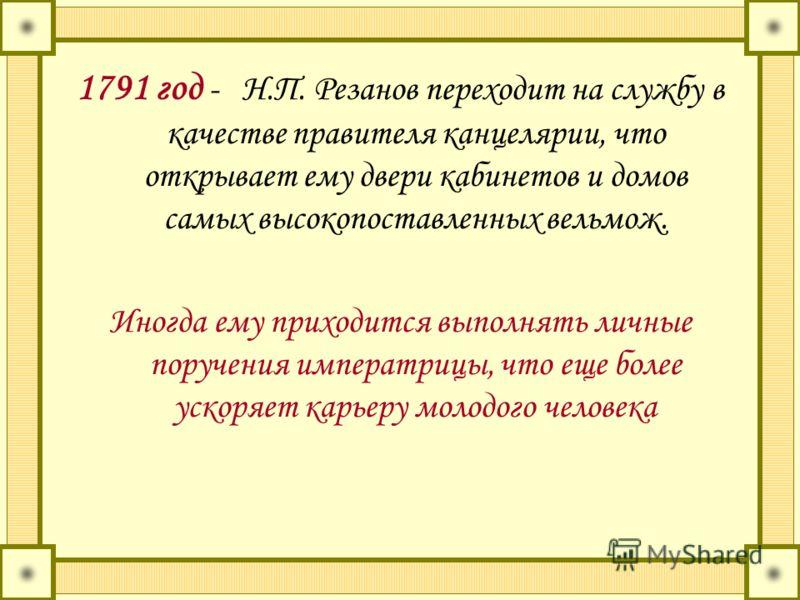 1791 год - Н.П. Резанов переходит на службу в качестве правителя канцелярии, что открывает ему двери кабинетов и домов самых высокопоставленных вельмож. Иногда ему приходится выполнять личные поручения императрицы, что еще более ускоряет карьеру моло
