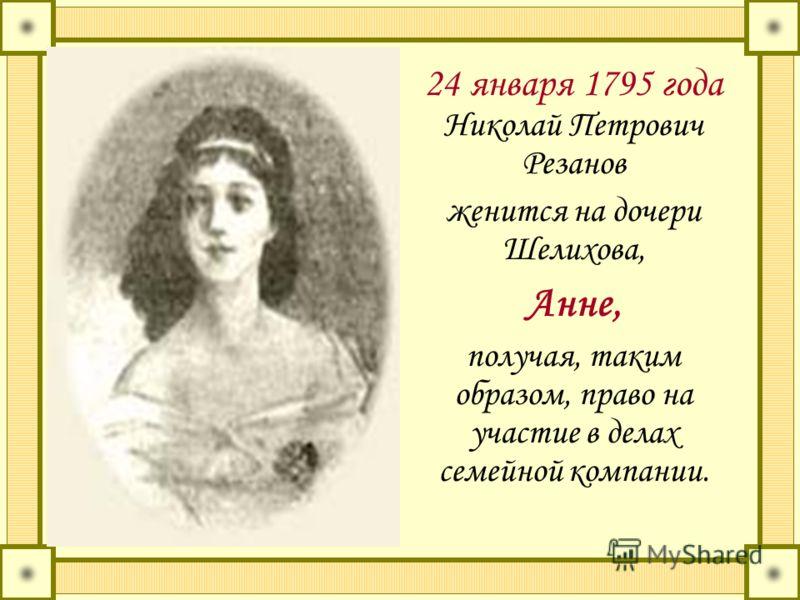 24 января 1795 года Николай Петрович Резанов женится на дочери Шелихова, Анне, получая, таким образом, право на участие в делах семейной компании.