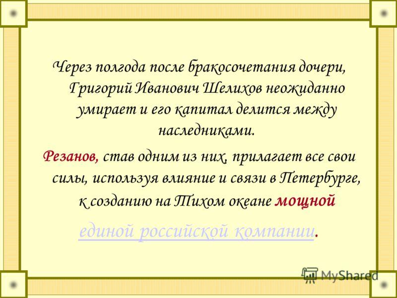 Через полгода после бракосочетания дочери, Григорий Иванович Шелихов неожиданно умирает и его капитал делится между наследниками. Резанов, став одним из них, прилагает все свои силы, используя влияние и связи в Петербурге, к созданию на Тихом океане