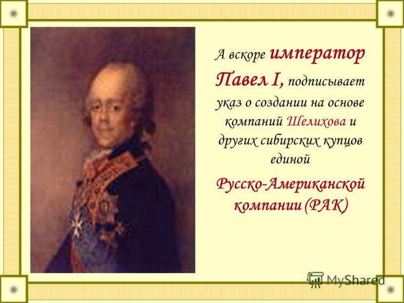 А вскоре император Павел I, подписывает указ о создании на основе компаний Шелихова и других сибирских купцов единой Русско-Американской компании (РАК)