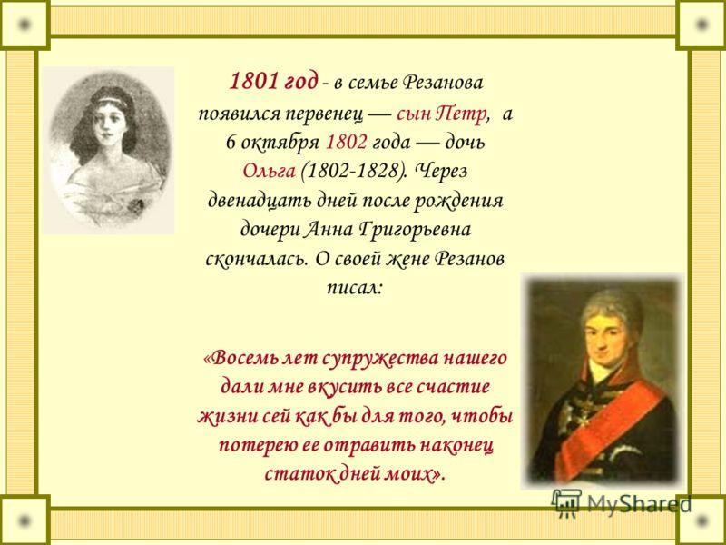 1801 год - в семье Резанова появился первенец сын Петр, а 6 октября 1802 года дочь Ольга (1802-1828). Через двенадцать дней после рождения дочери Анна Григорьевна скончалась. О своей жене Резанов писал: «Восемь лет супружества нашего дали мне вкусить