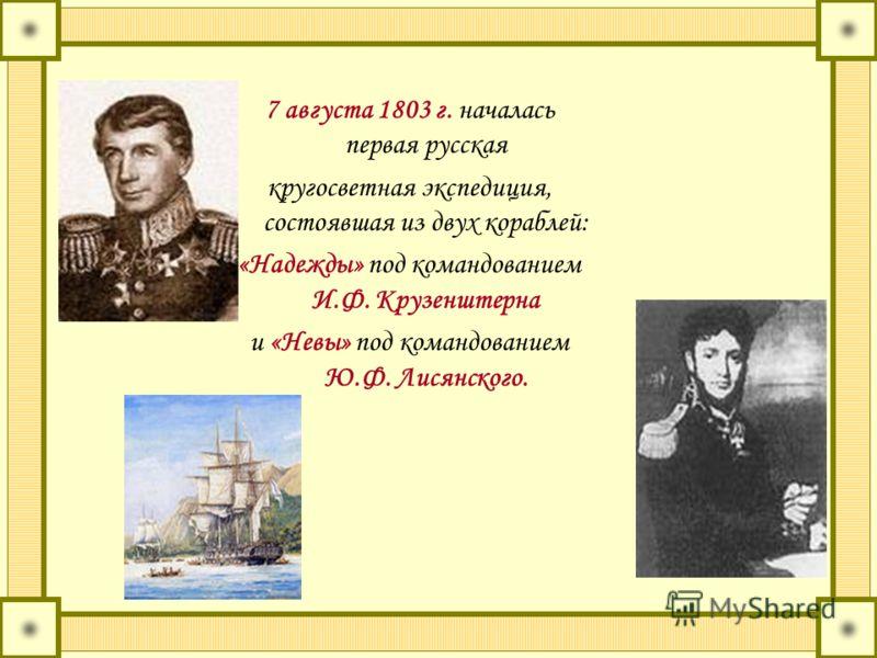 7 августа 1803 г. началась первая русская кругосветная экспедиция, состоявшая из двух кораблей: «Надежды» под командованием И.Ф. Крузенштерна и «Невы» под командованием Ю.Ф. Лисянского.