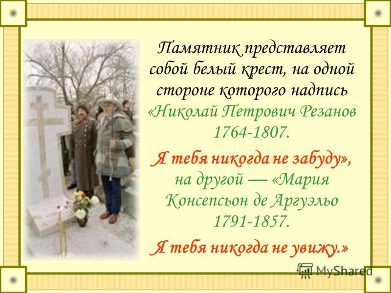 Памятник представляет собой белый крест, на одной стороне которого надпись «Николай Петрович Резанов 1764-1807. Я тебя никогда не забуду», на другой «Мария Консепсьон де Аргуэльо 1791-1857. Я тебя никогда не увижу.»