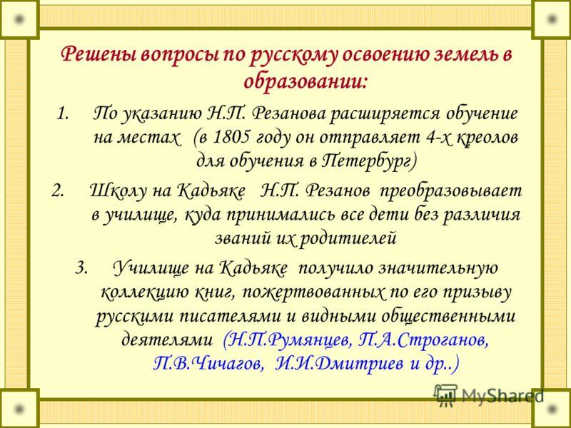 Решены вопросы по русскому освоению земель в образовании: 1.По указанию Н.П. Резанова расширяется обучение на местах (в 1805 году он отправляет 4-х креолов для обучения в Петербург) 2.Школу на Кадьяке Н.П. Резанов преобразовывает в училище, куда прин