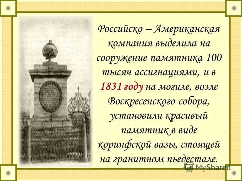 Российско – Американская компания выделила на сооружение памятника 100 тысяч ассигнациями, и в 1831 году на могиле, возле Воскресенского собора, установили красивый памятник в виде коринфской вазы, стоящей на гранитном пьедестале.