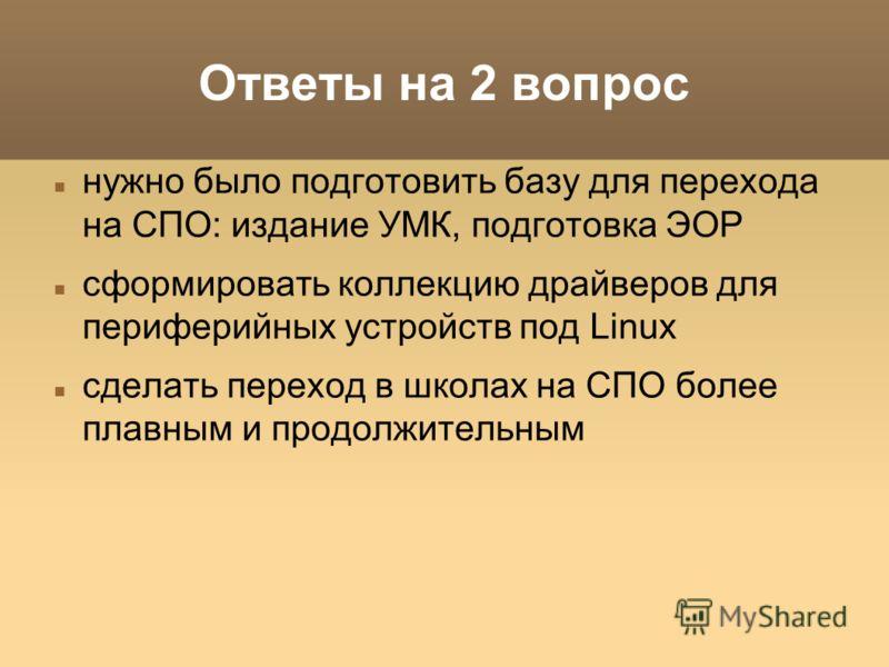 Ответы на 2 вопрос нужно было подготовить базу для перехода на СПО: издание УМК, подготовка ЭОР сформировать коллекцию драйверов для периферийных устройств под Linux сделать переход в школах на СПО более плавным и продолжительным