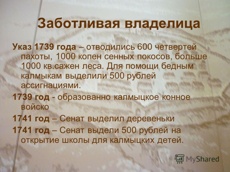 Заботливая владелица Указ 1739 года – отводились 600 четвертей пахоты, 1000 копен сенных покосов, больше 1000 кв.сажен леса. Для помощи бедным калмыкам выделили 500 рублей ассигнациями. 1739 год - образованно калмыцкое конное войско 1741 год – Сенат