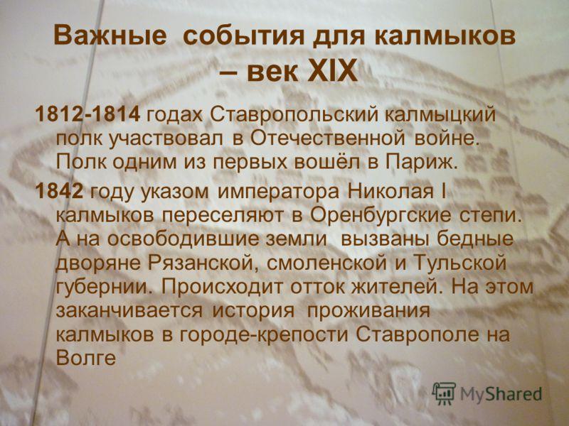 Важные события для калмыков – век XIX 1812-1814 годах Ставропольский калмыцкий полк участвовал в Отечественной войне. Полк одним из первых вошёл в Париж. 1842 году указом императора Николая I калмыков переселяют в Оренбургские степи. А на освободивши