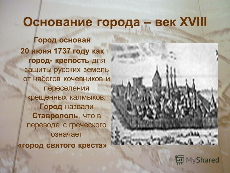 Основание города – век XVIII Город основан 20 июня 1737 году как город- крепость для защиты русских земель от набегов кочевников и переселения крещенных калмыков. Город назвали Ставрополь, что в переводе с греческого означает «город святого креста»