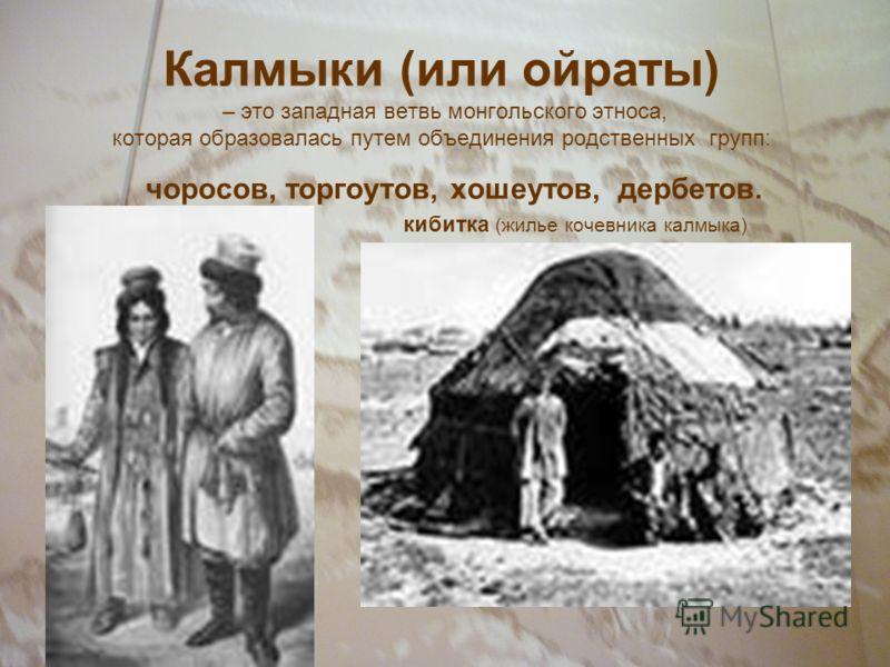 Калмыки (или ойраты) – это западная ветвь монгольского этноса, которая образовалась путем объединения родственных групп: чоросов, торгоутов, хошеутов, дербетов. кибитка (жилье кочевника калмыка)