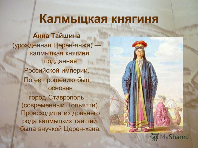 Калмыцкая княгиня А́нна Та́йшина (урождённая Церен-янжи) калмыцкая княгиня, подданная Российской империи. По её прошению был основан город Ставрополь (современный Тольятти). Происходила из древнего рода калмыцких тайшей, была внучкой Церен-хана.