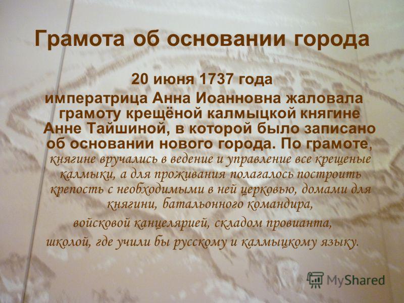 Грамота об основании города 20 июня 1737 года императрица Анна Иоанновна жаловала грамоту крещёной калмыцкой княгине Анне Тайшиной, в которой было записано об основании нового города. По грамоте, княгине вручались в ведение и управление все крещеные