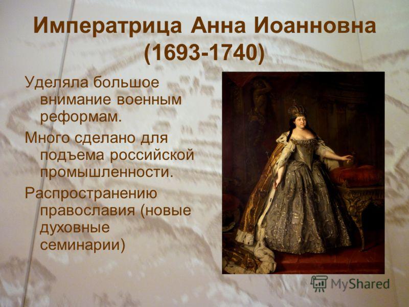 Императрица Анна Иоанновна (1693-1740) Уделяла большое внимание военным реформам. Много сделано для подъема российской промышленности. Распространению православия (новые духовные семинарии)