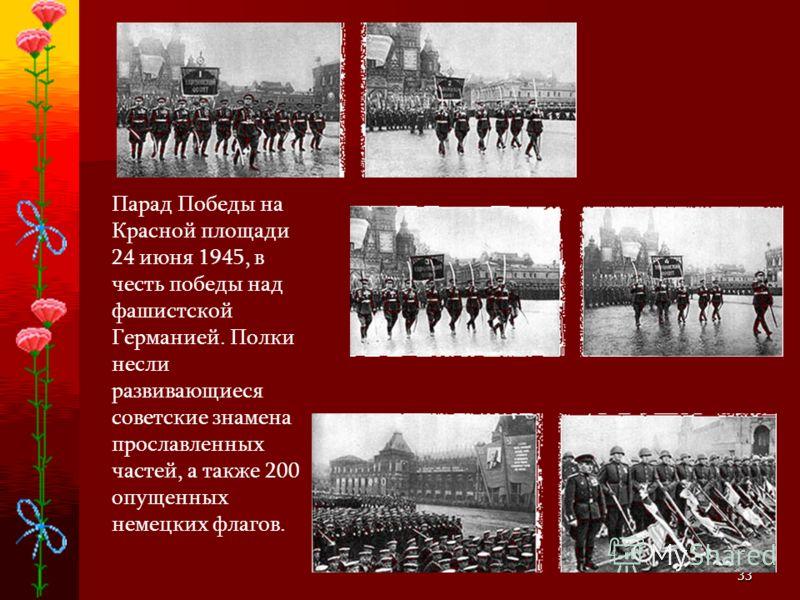 33 Парад Победы на Красной площади 24 июня 1945, в честь победы над фашистской Германией. Полки несли развивающиеся советские знамена прославленных частей, а также 200 опущенных немецких флагов.