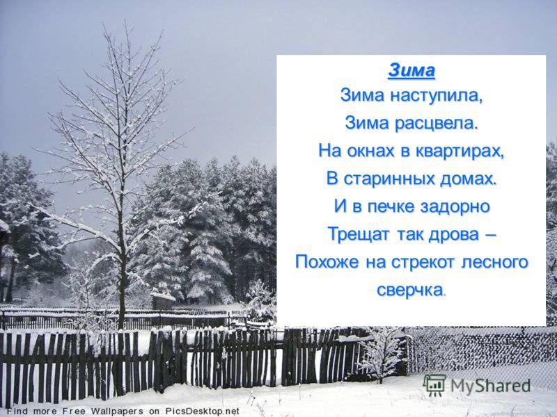 Зима Зима наступила, Зима расцвела. На окнах в квартирах, В старинных домах. И в печке задорно Трещат так дрова – Похоже на стрекот лесного сверчка.