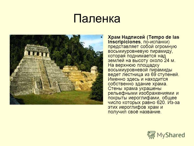 Паленка Храм Надписей (Tempo de las Inscripiciones, по-испанки) представляет собой огромную восьмиуровневую пирамиду, которая поднимается над землей на высоту около 24 м. На верхнюю площадку восьмиуровневой пирамиды ведет лестница из 69 ступеней. Име
