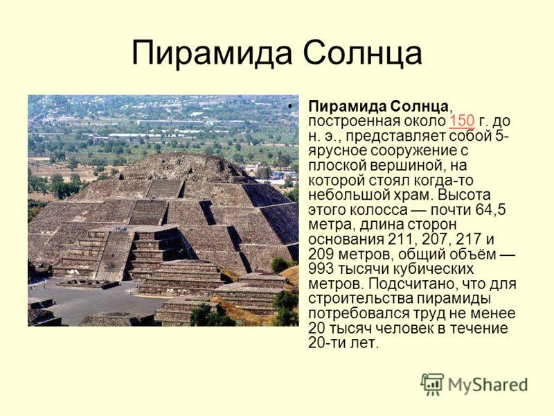 Пирамида Солнца Пирамида Солнца, построенная около 150 г. до н. э., представляет собой 5- ярусное сооружение с плоской вершиной, на которой стоял когда-то небольшой храм. Высота этого колосса почти 64,5 метра, длина сторон основания 211, 207, 217 и 2