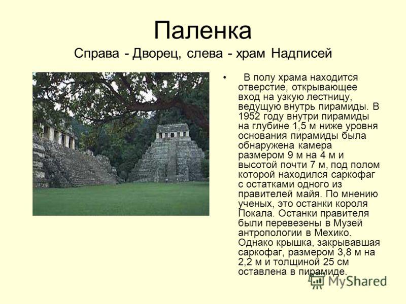 Паленка Справа - Дворец, слева - храм Надписей В полу храма находится отверстие, открывающее вход на узкую лестницу, ведущую внутрь пирамиды. В 1952 году внутри пирамиды на глубине 1,5 м ниже уровня основания пирамиды была обнаружена камера размером