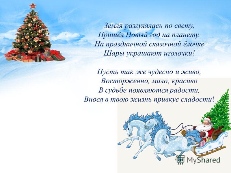 Земля разгулялась по свету, Пришёл Новый год на планету. На праздничной сказочной ёлочке Шары украшают иголочки! Пусть так же чудесно и живо, Восторженно, мило, красиво В судьбе появляются радости, Внося в твою жизнь привкус сладости!