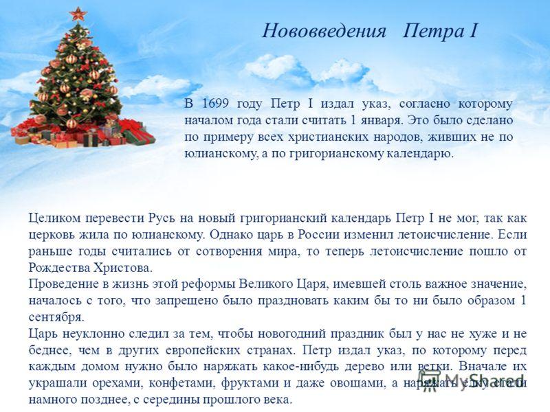 Целиком перевести Русь на новый григорианский календарь Петр I не мог, так как церковь жила по юлианскому. Однако царь в России изменил летоисчисление. Если раньше годы считались от сотворения мира, то теперь летоисчисление пошло от Рождества Христов