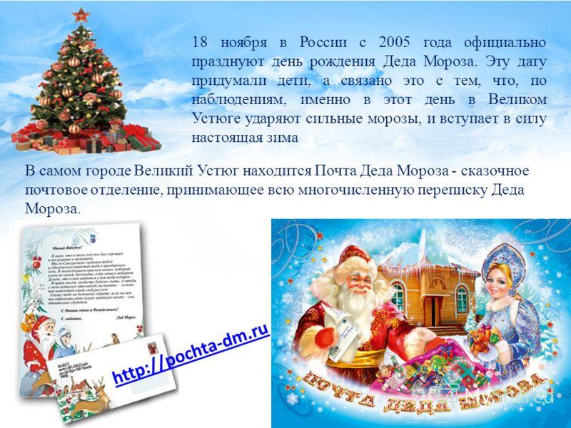 18 ноября в России с 2005 года официально празднуют день рождения Деда Мороза. Эту дату придумали дети, а связано это с тем, что, по наблюдениям, именно в этот день в Великом Устюге ударяют сильные морозы, и вступает в силу настоящая зима В самом гор