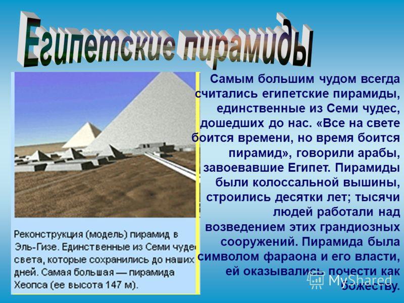 Самым большим чудом всегда считались египетские пирамиды, единственные из Семи чудес, дошедших до нас. «Все на свете боится времени, но время боится пирамид», говорили арабы, завоевавшие Египет. Пирамиды были колоссальной вышины, строились десятки ле