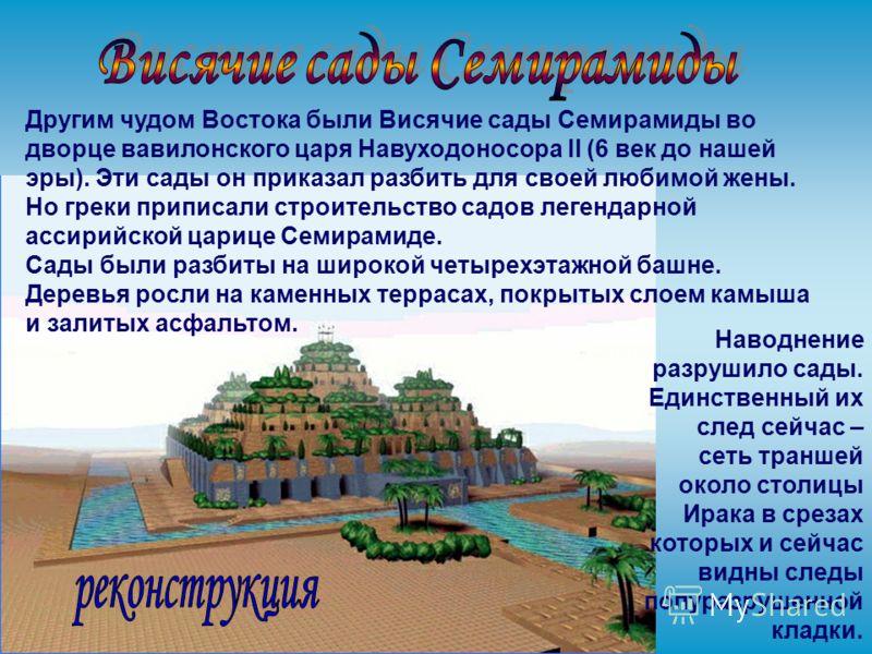 Другим чудом Востока были Висячие сады Семирамиды во дворце вавилонского царя Навуходоносора II (6 век до нашей эры). Эти сады он приказал разбить для своей любимой жены. Но греки приписали строительство садов легендарной ассирийской царице Семирамид