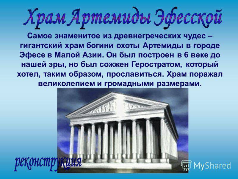 Самое знаменитое из древнегреческих чудес – гигантский храм богини охоты Артемиды в городе Эфесе в Малой Азии. Он был построен в 6 веке до нашей эры, но был сожжен Геростратом, который хотел, таким образом, прославиться. Храм поражал великолепием и г