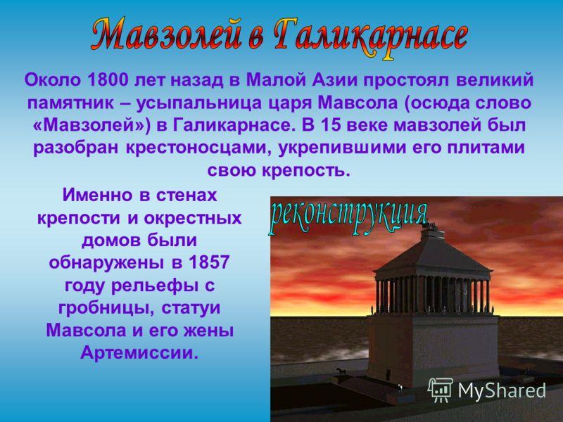 Около 1800 лет назад в Малой Азии простоял великий памятник – усыпальница царя Мавсола (осюда слово «Мавзолей») в Галикарнасе. В 15 веке мавзолей был разобран крестоносцами, укрепившими его плитами свою крепость. Именно в стенах крепости и окрестных