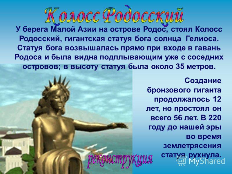 У берега Малой Азии на острове Родос, стоял Колосс Родосский, гигантская статуя бога солнца Гелиоса. Статуя бога возвышалась прямо при входе в гавань Родоса и была видна подплывающим уже с соседних островов; в высоту статуя была около 35 метров. Созд