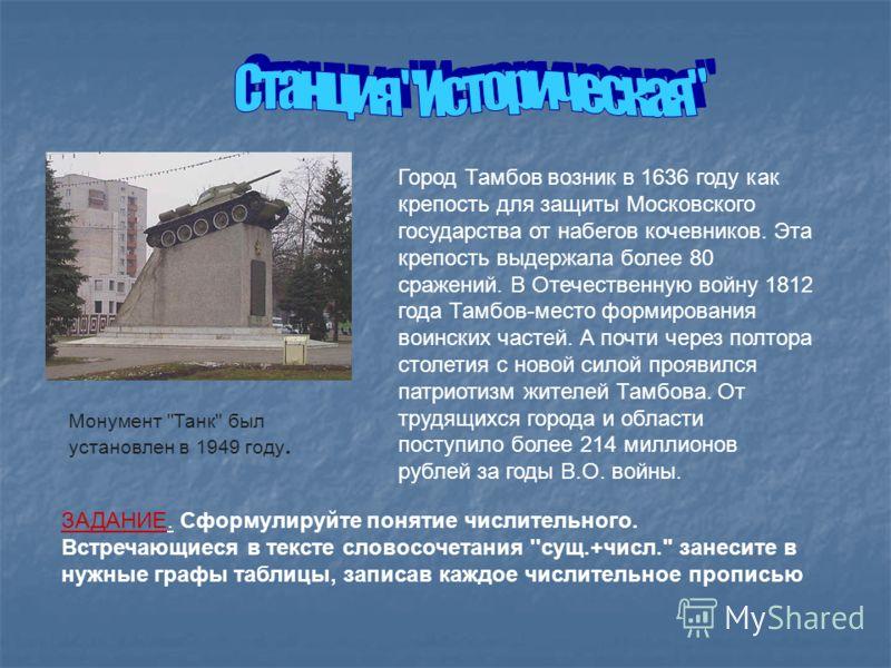 Город Тамбов возник в 1636 году как крепость для защиты Московского государства от набегов кочевников. Эта крепость выдержала более 80 сражений. В Отечественную войну 1812 года Тамбов-место формирования воинских частей. А почти через полтора столетия