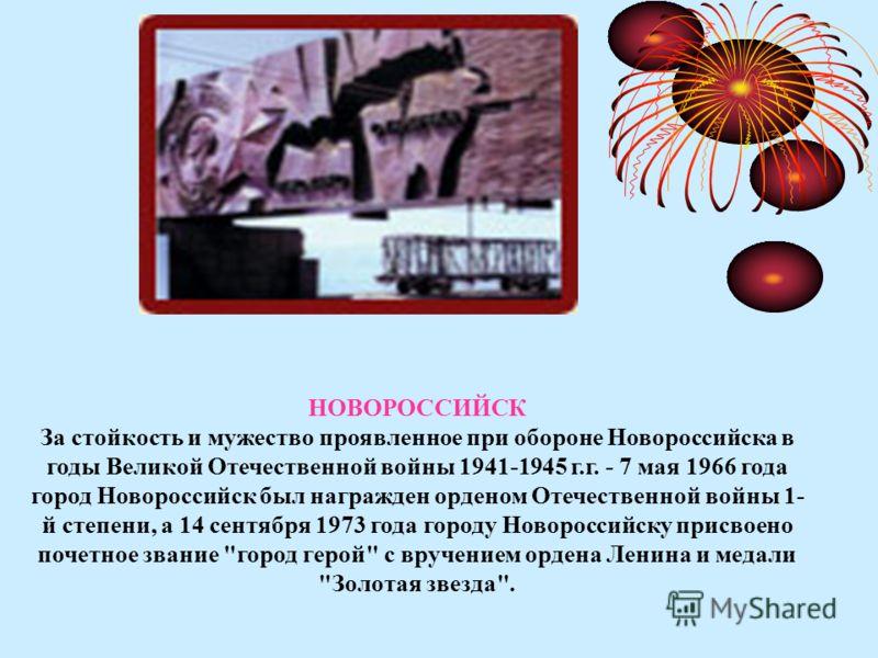 НОВОРОССИЙСК За стойкость и мужество проявленное при обороне Новороссийска в годы Великой Отечественной войны 1941-1945 г.г. - 7 мая 1966 года город Новороссийск был награжден орденом Отечественной войны 1- й степени, а 14 сентября 1973 года городу Н