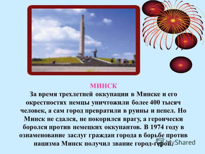 МИНСК За время трехлетней оккупации в Минске и его окрестностях немцы уничтожили более 400 тысяч человек, а сам город превратили в руины и пепел. Но Минск не сдался, не покорился врагу, а героически боролся против немецких оккупантов. В 1974 году в о
