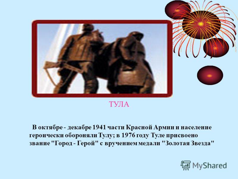 ТУЛА В октябре - декабре 1941 части Красной Армии и население героически обороняли Тулу; в 1976 году Туле присвоено звание Город - Герой с вручением медали Золотая Звезда
