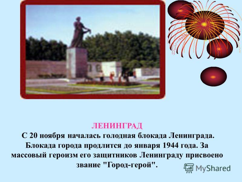 ЛЕНИНГРАД С 20 ноября началась голодная блокада Ленинграда. Блокада города продлится до января 1944 года. За массовый героизм его защитников Ленинграду присвоено звание Город-герой.