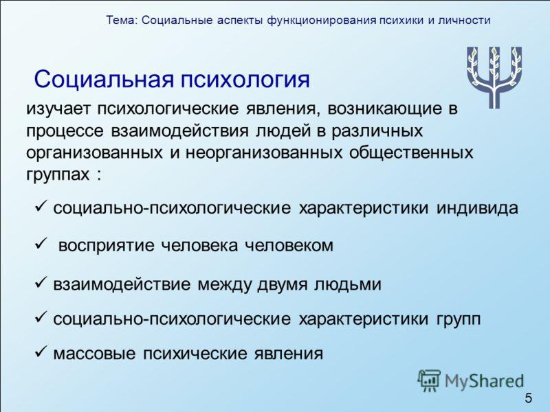 Тема: Социальные аспекты функционирования психики и личности 5 Социальная психология изучает психологические явления, возникающие в процессе взаимодействия людей в различных организованных и неорганизованных общественных группах : социально-психологи