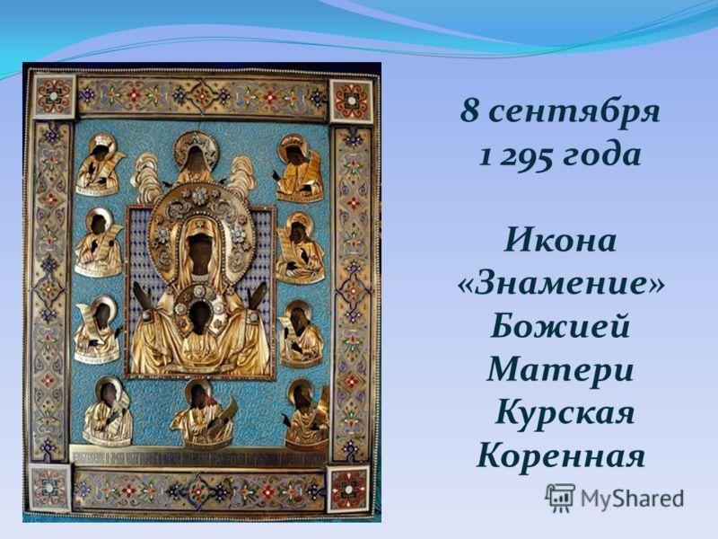 8 сентября 1 295 года Икона «Знамение» Божией Матери Курская Коренная